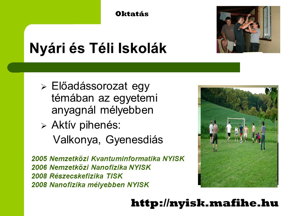 Nyári és Téli Iskolák  Előadássorozat egy témában az egyetemi anyagnál mélyebben  Aktív pihenés: Valkonya, Gyenesdiás http://nyisk.mafihe.hu Oktatás 2005 Nemzetközi Kvantuminformatika NYISK 2006 Nemzetközi Nanofizika NYISK 2008 Részecskefizika TISK 2008 Nanofizika mélyebben NYISK