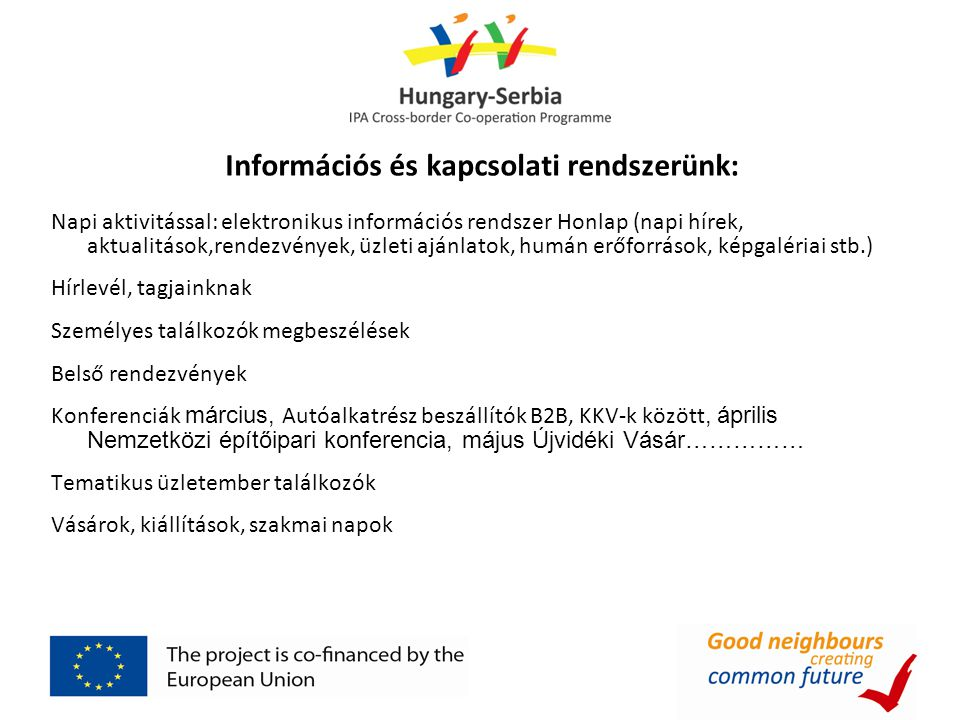 """IPA pályázati rendszer Megalakulásunk óta figyelemmel kísértük, jónak tartjuk a célterületek meghatározását (Csongrád-, Bács-Kiskun megyék Vajdaság) Az első év lezárult, több komoly projekt rendezvényén vettünk részt meghívottként, volt alkalmunk véleményt nyilvánítani, és jó gyakorlatról tájékoztatást adni Tagjainknak 2011-ben 2 pályázattal is """"célba értünk magyar-szerb Kamarai partnerekkel ill Vajdasági Önkormányzati partnerrel Számunkra ennek többes üzenete van: • MSZKIK szerepe és feladatvállalása, ismerté vált, • Partneri kapcsolataink jó irányban fejlődtek, • Téma érzékenységünk az aktuális gazdasági kérdésekben pozitív elbírálást nyert"""