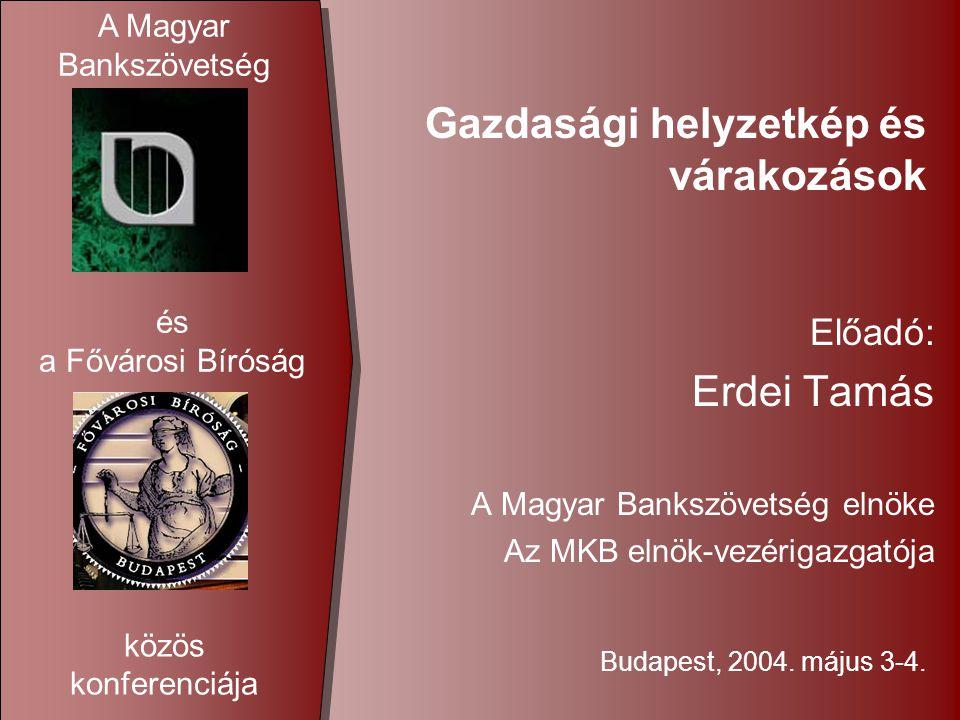 Gazdasági helyzetkép és várakozások Előadó: Erdei Tamás A Magyar Bankszövetség elnöke Az MKB elnök-vezérigazgatója Budapest, 2004.