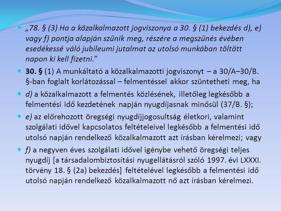 """ """"78. § (3) Ha a közalkalmazott jogviszonya a 30. § (1) bekezdés d), e) vagy f) pontja alapján szűnik meg, részére a megszűnés évében esedékessé váló"""