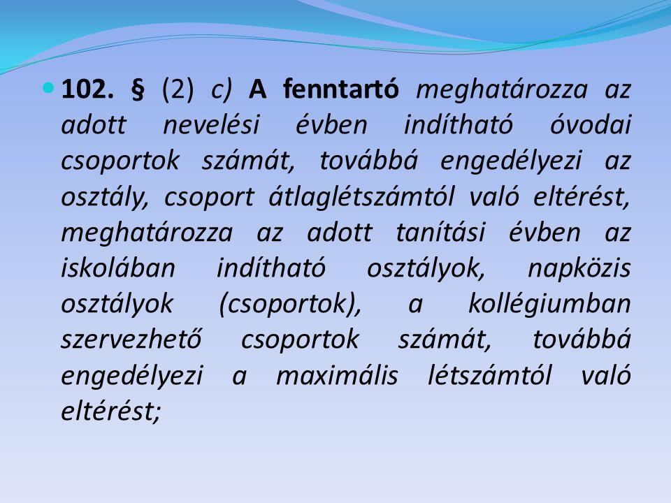  102. § (2) c) A fenntartó meghatározza az adott nevelési évben indítható óvodai csoportok számát, továbbá engedélyezi az osztály, csoport átlaglétsz