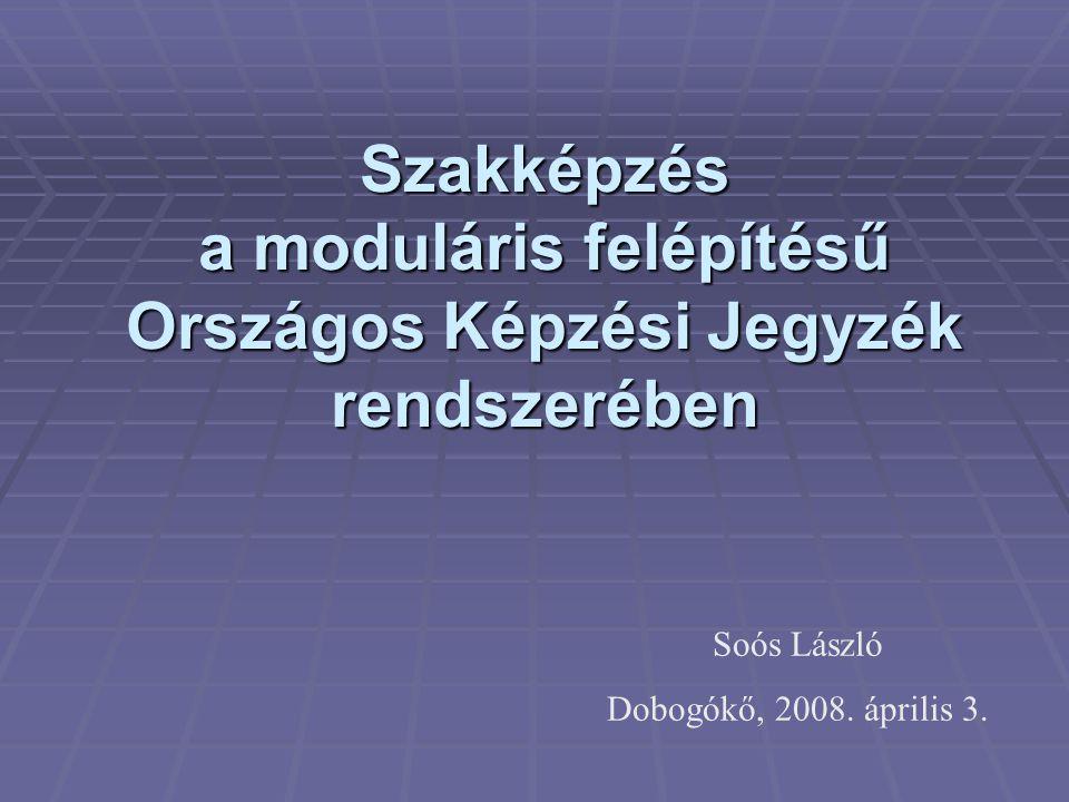 Szakképzés a moduláris felépítésű Országos Képzési Jegyzék rendszerében Soós László Dobogókő, 2008. április 3.