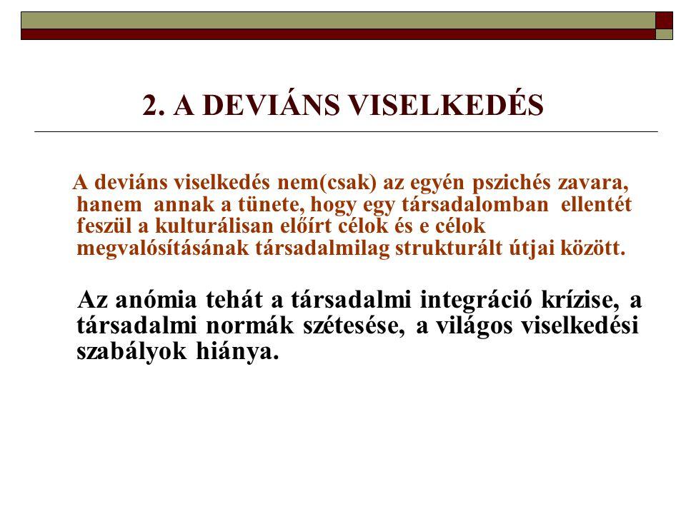 2. A DEVIÁNS VISELKEDÉS A deviáns viselkedés nem(csak) az egyén pszichés zavara, hanem annak a tünete, hogy egy társadalomban ellentét feszül a kultur