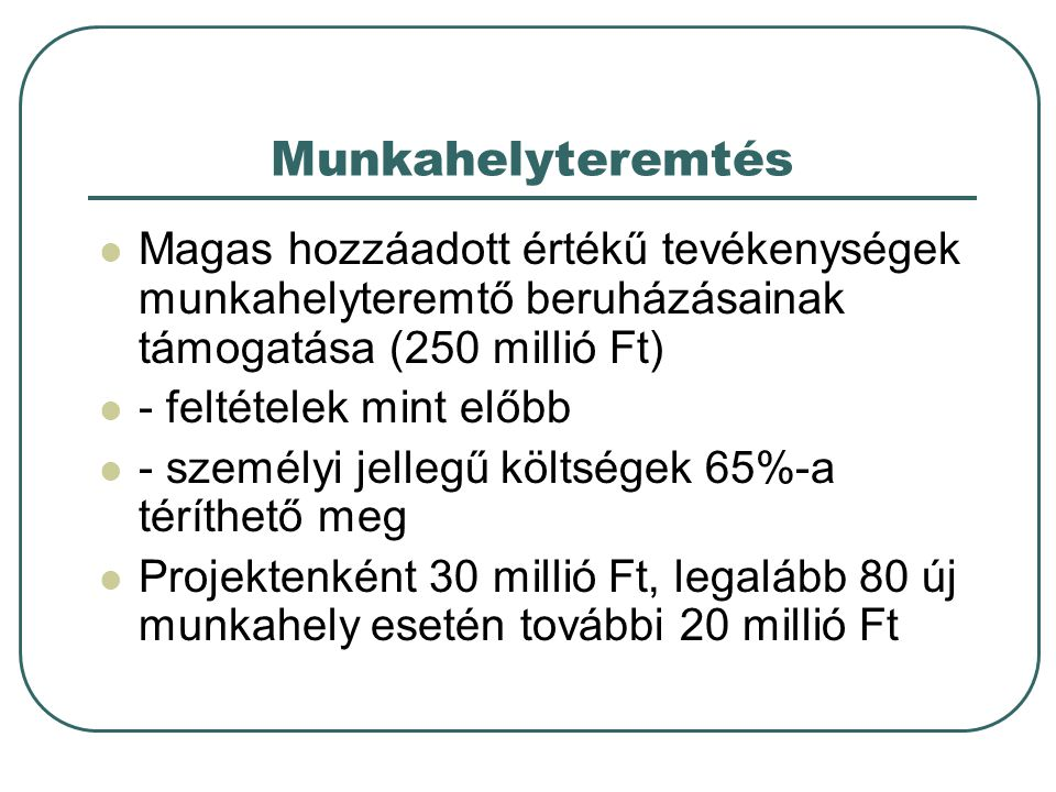Munkahelyteremtés  Magas hozzáadott értékű tevékenységek munkahelyteremtő beruházásainak támogatása (250 millió Ft)  - feltételek mint előbb  - sze