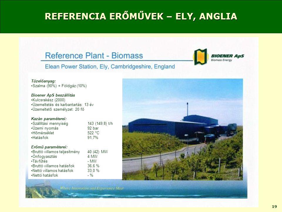19 REFERENCIA ERŐMŰVEK – ELY, ANGLIA Tüzelőanyag: •Szalma (90%) + Földgáz (10%) Bioener ApS beszállítás •Kulcsrakész (2000) •Üzemeltetés és karbantartás: 13 év •Üzemeltető személyzet: 20 fő Kazán paraméterei: •Szállítási mennyiség143 (149,8) t/h •Üzemi nyomás92 bar •Hőmérséklet522 °C •Hatásfok91,7% Erőmű paraméterei: •Bruttó villamos teljesítmény40 (42) MW •Önfogyasztás4 MW •Távfűtés- MW •Bruttó villamos hatásfok36,6 % •Nettó villamos hatásfok33,0 % •Nettó hatásfok- %