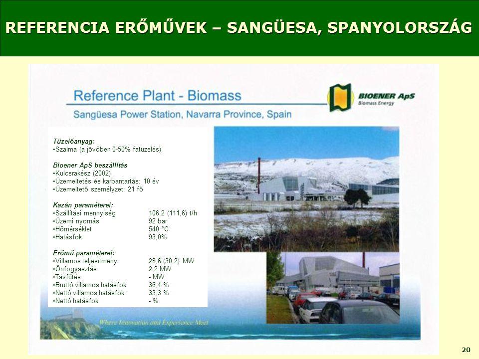 20 REFERENCIA ERŐMŰVEK – SANGÜESA, SPANYOLORSZÁG Tüzelőanyag: •Szalma (a jövőben 0-50% fatüzelés) Bioener ApS beszállítás •Kulcsrakész (2002) •Üzemeltetés és karbantartás: 10 év •Üzemeltető személyzet: 21 fő Kazán paraméterei: •Szállítási mennyiség106,2 (111,6) t/h •Üzemi nyomás92 bar •Hőmérséklet540 °C •Hatásfok93,0% Erőmű paraméterei: •Villamos teljesítmény28,6 (30,2) MW •Önfogyasztás2,2 MW •Távfűtés- MW •Bruttó villamos hatásfok36,4 % •Nettó villamos hatásfok33,3 % •Nettó hatásfok- %