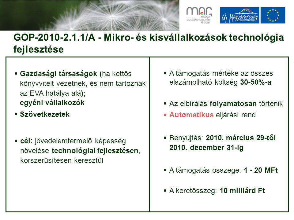 GOP-2010-2.1.1/A - Mikro- és kisvállalkozások technológia fejlesztése  Gazdasági társaságok (ha kettős könyvvitelt vezetnek, és nem tartoznak az EVA hatálya alá); egyéni vállalkozók  Szövetkezetek  cél: jövedelemtermelő képesség növelése technológiai fejlesztésen, korszerűsítésen keresztül  A támogatás mértéke az összes elszámolható költség 30-50%-a  Az elbírálás folyamatosan történik  Automatikus eljárási rend  Benyújtás: 2010.