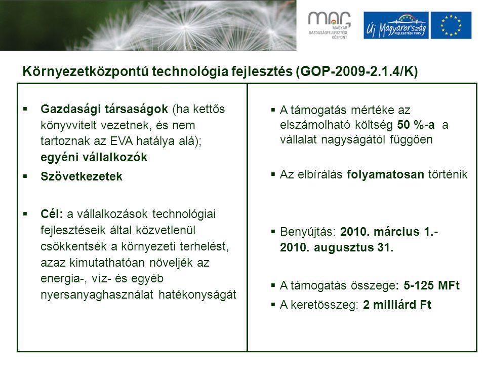 Környezetközpontú technológia fejlesztés (GOP-2009-2.1.4/K)  Gazdasági társaságok (ha kettős könyvvitelt vezetnek, és nem tartoznak az EVA hatálya alá); egyéni vállalkozók  Szövetkezetek  Cél: a vállalkozások technológiai fejlesztéseik által közvetlenül csökkentsék a környezeti terhelést, azaz kimutathatóan növeljék az energia-, víz- és egyéb nyersanyaghasználat hatékonyságát  A támogatás mértéke az elszámolható költség 50 %-a a vállalat nagyságától függően  Az elbírálás folyamatosan történik  Benyújtás: 2010.