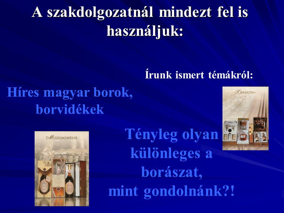 A szakdolgozatnál mindezt fel is használjuk: Híres magyar borok, borvidékek Tényleg olyan különleges a borászat, mint gondolnánk?! Írunk ismert témákr