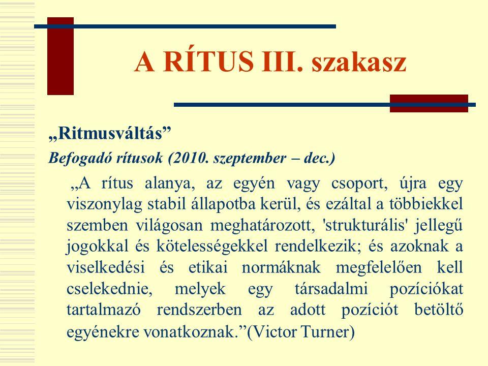 """A RÍTUS III. szakasz """"Ritmusváltás"""" Befogadó rítusok (2010. szeptember – dec.) """"A rítus alanya, az egyén vagy csoport, újra egy viszonylag stabil álla"""