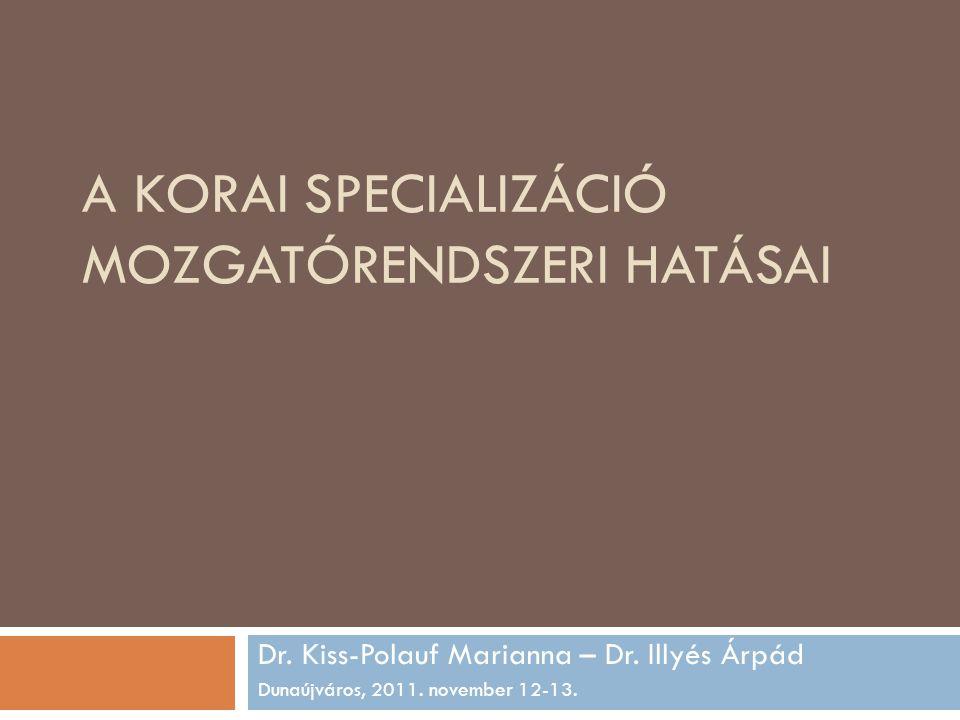 A KORAI SPECIALIZÁCIÓ MOZGATÓRENDSZERI HATÁSAI Dr. Kiss-Polauf Marianna – Dr. Illyés Árpád Dunaújváros, 2011. november 12-13.