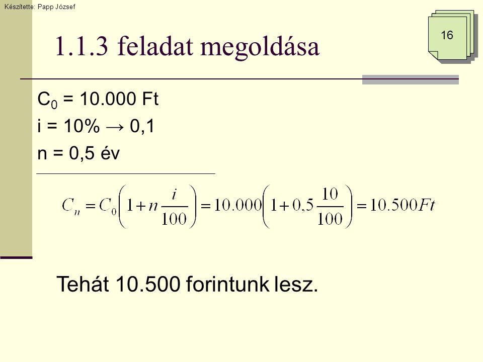 1.1.3 feladat megoldása C 0 = 10.000 Ft i = 10% → 0,1 n = 0,5 év Készítette: Papp József 16 Tehát 10.500 forintunk lesz.