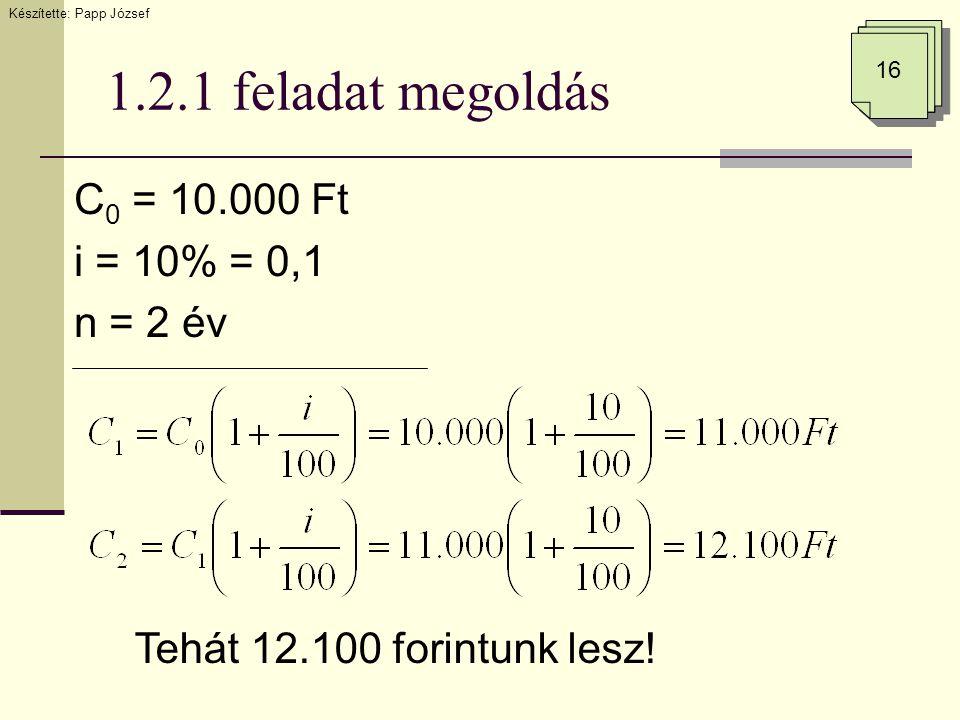 1.2.1 feladat megoldás C 0 = 10.000 Ft i = 10% = 0,1 n = 2 év Tehát 12.100 forintunk lesz! Készítette: Papp József 16