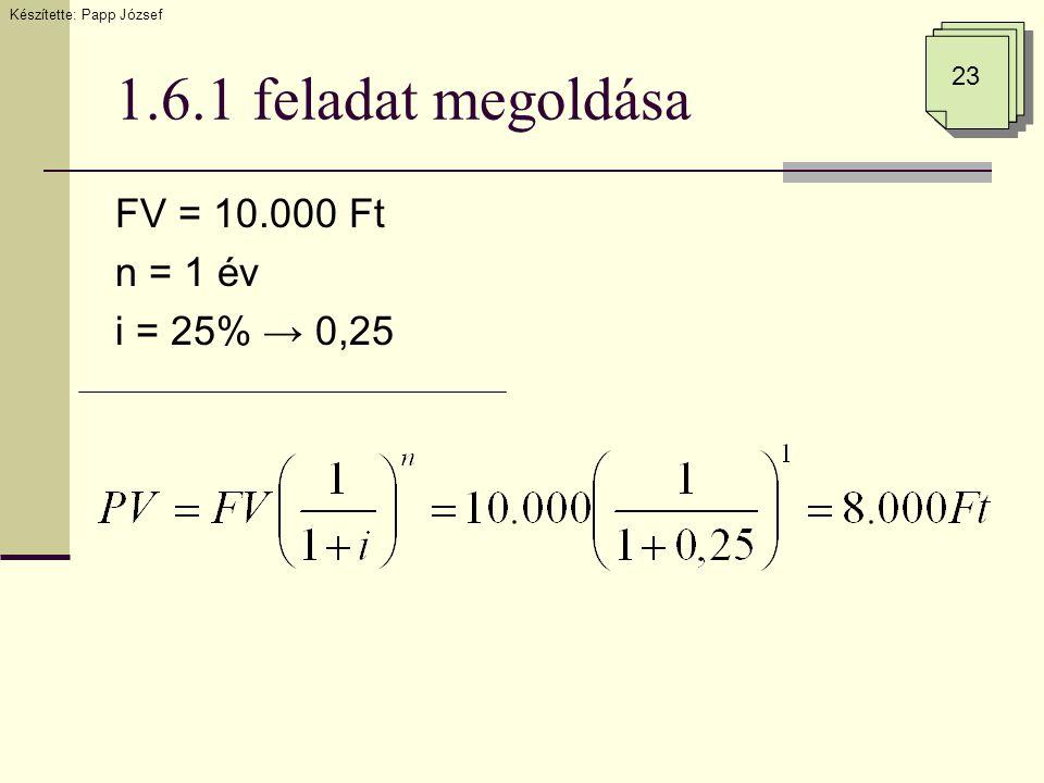 1.6.1 feladat megoldása FV = 10.000 Ft n = 1 év i = 25% → 0,25 23 Készítette: Papp József