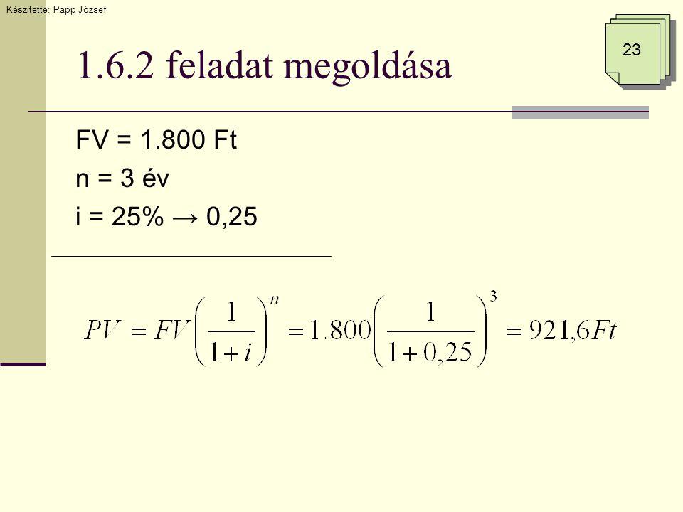 1.6.2 feladat megoldása FV = 1.800 Ft n = 3 év i = 25% → 0,25 23 Készítette: Papp József