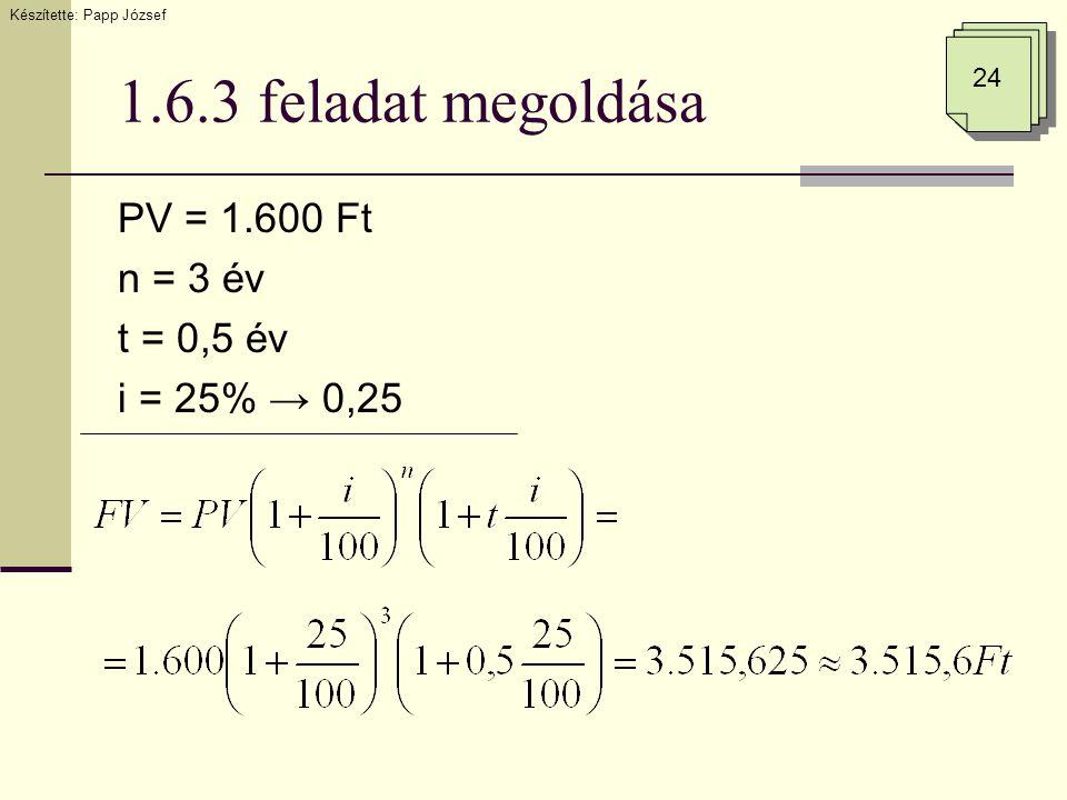 1.6.3 feladat megoldása PV = 1.600 Ft n = 3 év t = 0,5 év i = 25% → 0,25 24 Készítette: Papp József