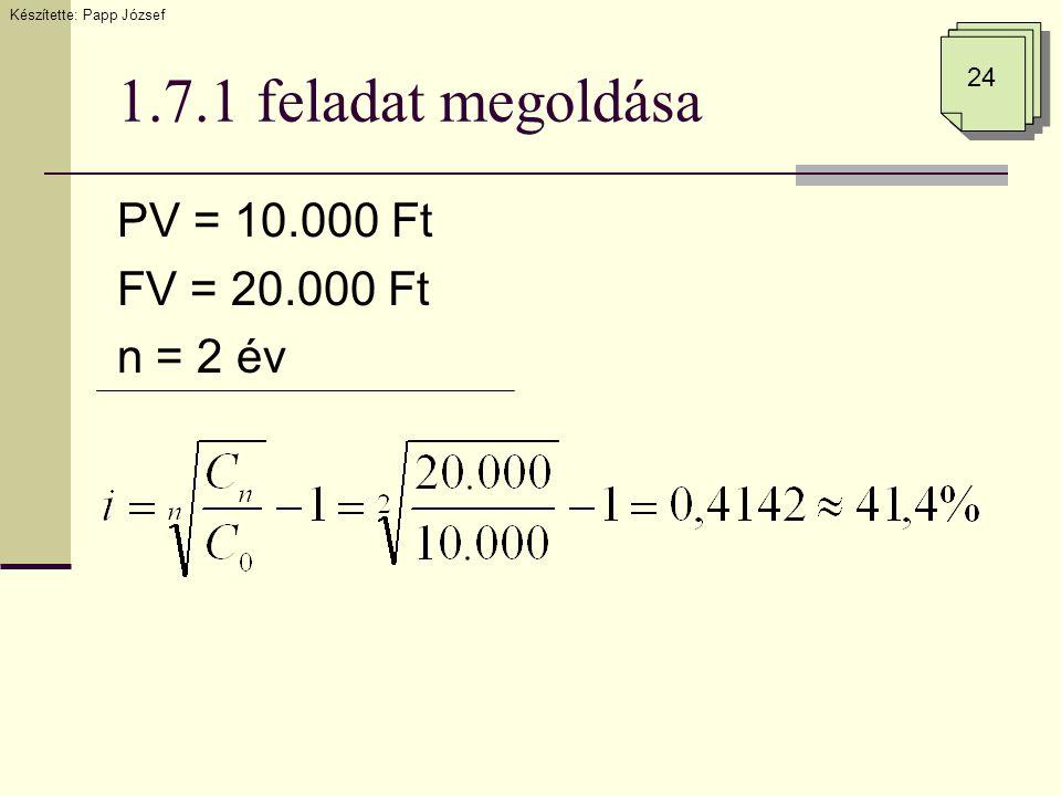 1.7.1 feladat megoldása PV = 10.000 Ft FV = 20.000 Ft n = 2 év 24 Készítette: Papp József
