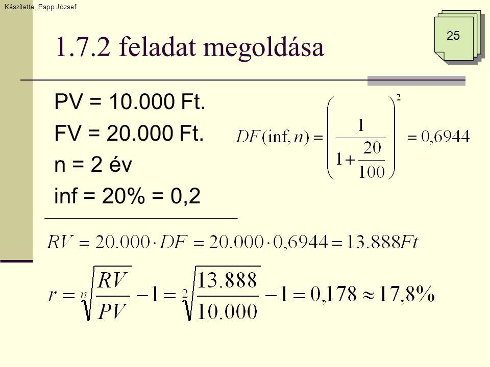 1.7.2 feladat megoldása PV = 10.000 Ft. FV = 20.000 Ft. n = 2 év inf = 20% = 0,2 25 Készítette: Papp József