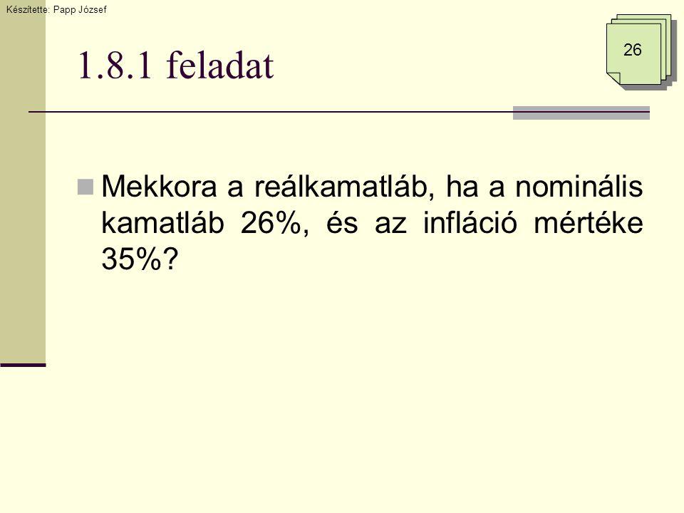 1.8.1 feladat  Mekkora a reálkamatláb, ha a nominális kamatláb 26%, és az infláció mértéke 35%? 26 Készítette: Papp József