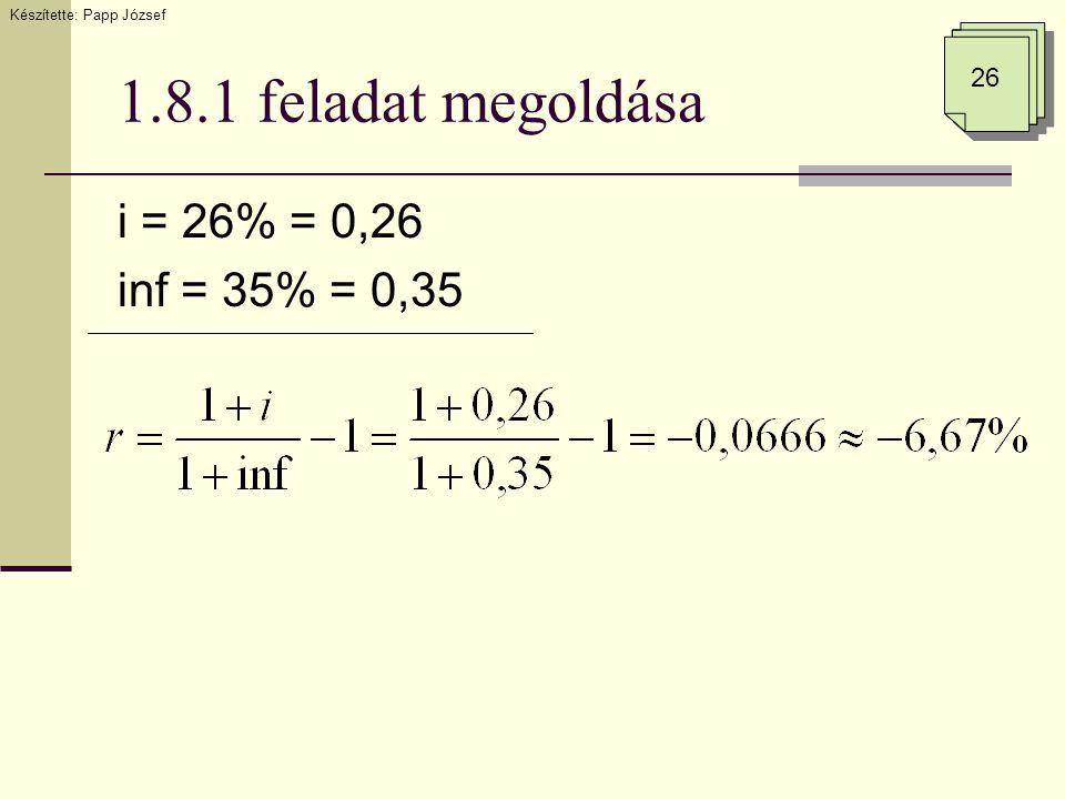 1.8.1 feladat megoldása i = 26% = 0,26 inf = 35% = 0,35 26 Készítette: Papp József