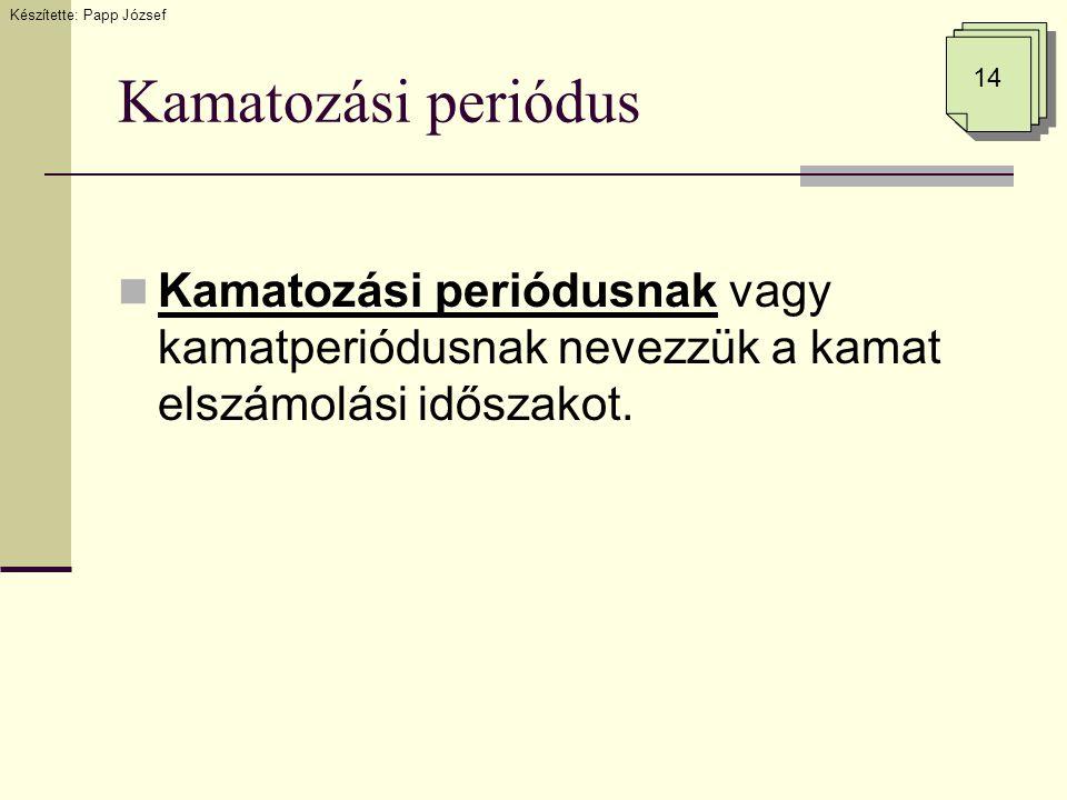 Kamatozási periódus  Kamatozási periódusnak vagy kamatperiódusnak nevezzük a kamat elszámolási időszakot. 14 Készítette: Papp József