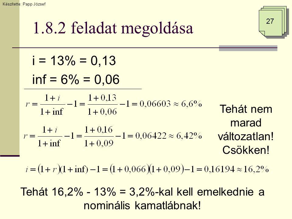 1.8.2 feladat megoldása i = 13% = 0,13 inf = 6% = 0,06 Tehát nem marad változatlan! Csökken! Tehát 16,2% - 13% = 3,2%-kal kell emelkednie a nominális