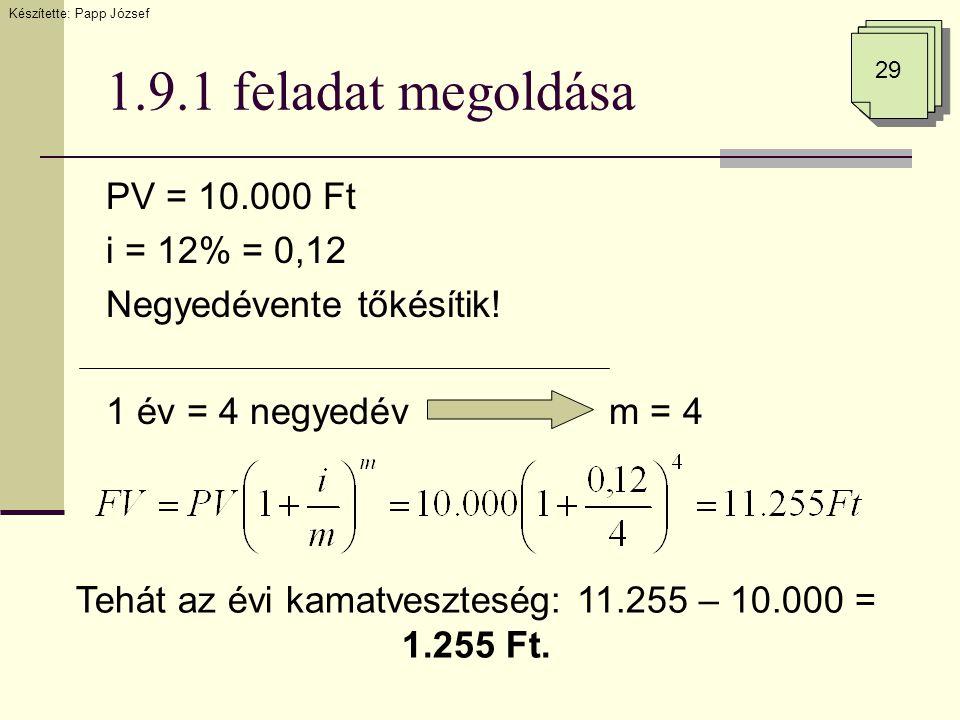 1.9.1 feladat megoldása PV = 10.000 Ft i = 12% = 0,12 Negyedévente tőkésítik! 1 év = 4 negyedév m = 4 29 Készítette: Papp József Tehát az évi kamatves