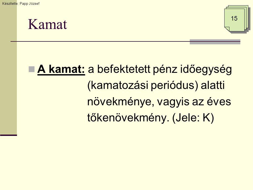 Kamat  A kamat: a befektetett pénz időegység (kamatozási periódus) alatti növekménye, vagyis az éves tőkenövekmény. (Jele: K) Készítette: Papp József