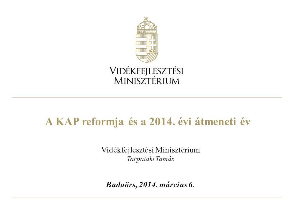 A KAP reformja és a 2014. évi átmeneti év Vidékfejlesztési Minisztérium Tarpataki Tamás Budaörs, 2014. március 6.