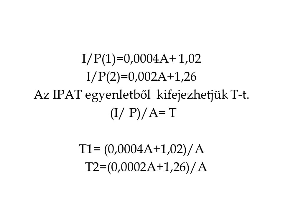 I/P(1)=0,0004A+ 1,02 I/P(2)=0,002A+1,26 Az IPAT egyenletből kifejezhetjük T-t. (I/ P)/A= T T1= (0,0004A+1,02)/A T2=(0,0002A+1,26)/A