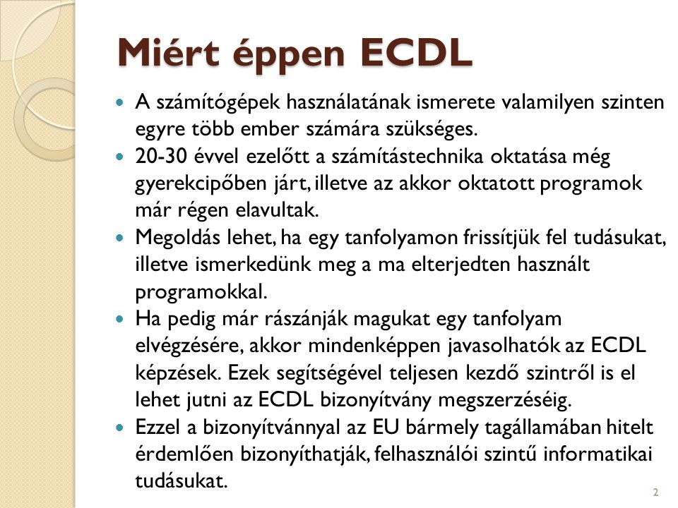 Miért éppen ECDL  A számítógépek használatának ismerete valamilyen szinten egyre több ember számára szükséges.  20-30 évvel ezelőtt a számítástechni