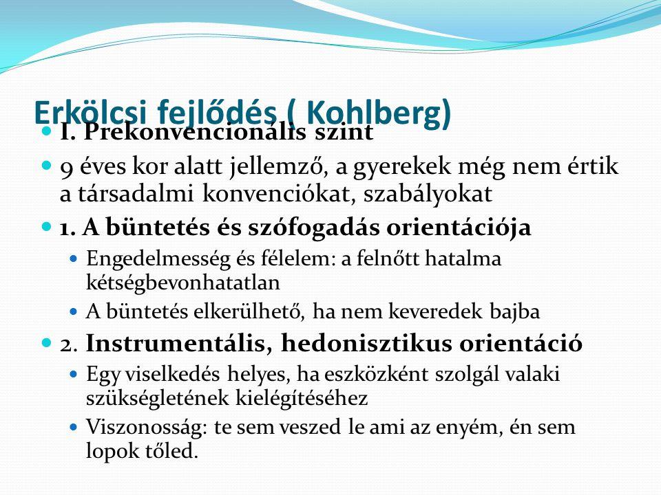 Erkölcsi fejlődés ( Kohlberg)  I. Prekonvencionális szint  9 éves kor alatt jellemző, a gyerekek még nem értik a társadalmi konvenciókat, szabályoka
