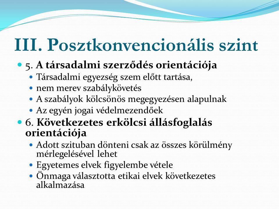 III. Posztkonvencionális szint  5. A társadalmi szerződés orientációja  Társadalmi egyezség szem előtt tartása,  nem merev szabálykövetés  A szabá