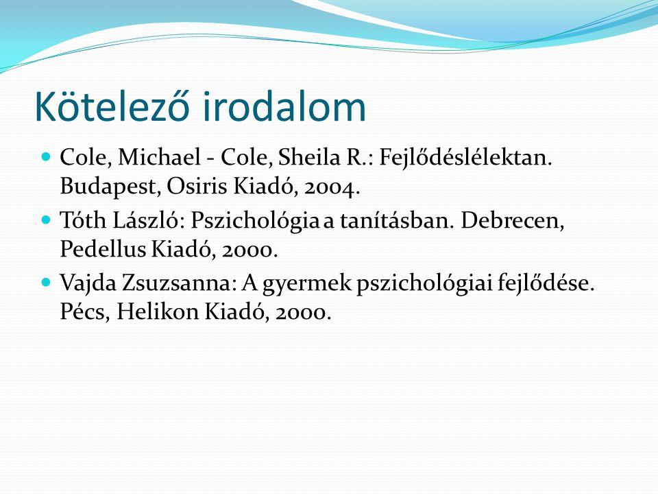 Kötelező irodalom  Cole, Michael - Cole, Sheila R.: Fejlődéslélektan. Budapest, Osiris Kiadó, 2004.  Tóth László: Pszichológia a tanításban. Debrece