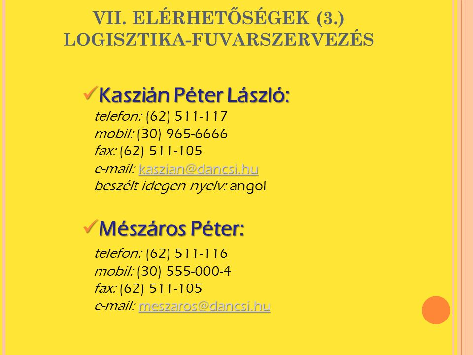 VII. ELÉRHETŐSÉGEK (3.) LOGISZTIKA-FUVARSZERVEZÉS  Kaszián Péter László: kaszian@dancsi.hu kaszian@dancsi.hu telefon: (62) 511-117 mobil: (30) 965-66