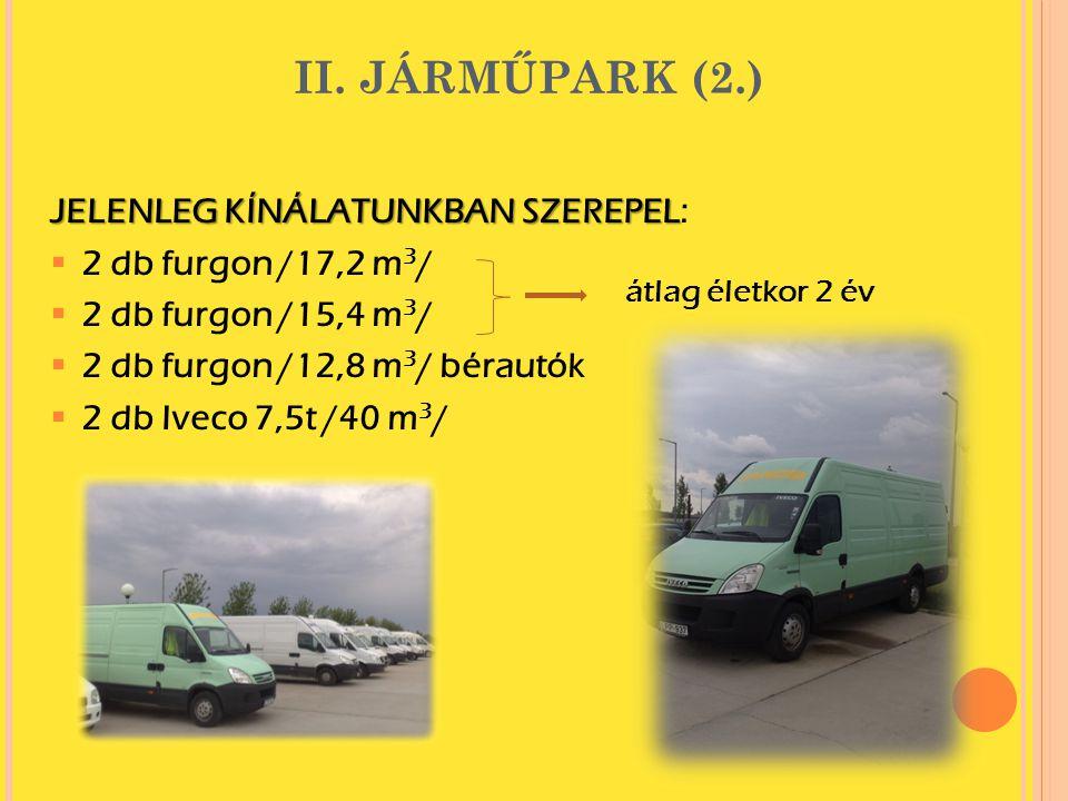 II. JÁRMŰPARK (2.) JELENLEG KÍNÁLATUNKBAN SZEREPEL: 22 db furgon /17,2 m 3 / 22 db furgon /15,4 m 3 / 22 db furgon /12,8 m 3 / bérautók 22 db