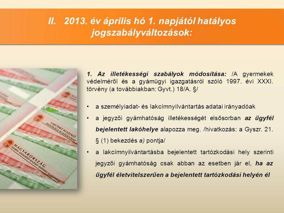 II. 2013. év április hó 1. napjától hatályos jogszabályváltozások: 1. Az illetékességi szabályok módosítása: /A gyermekek védelméről és a gyámügyi iga