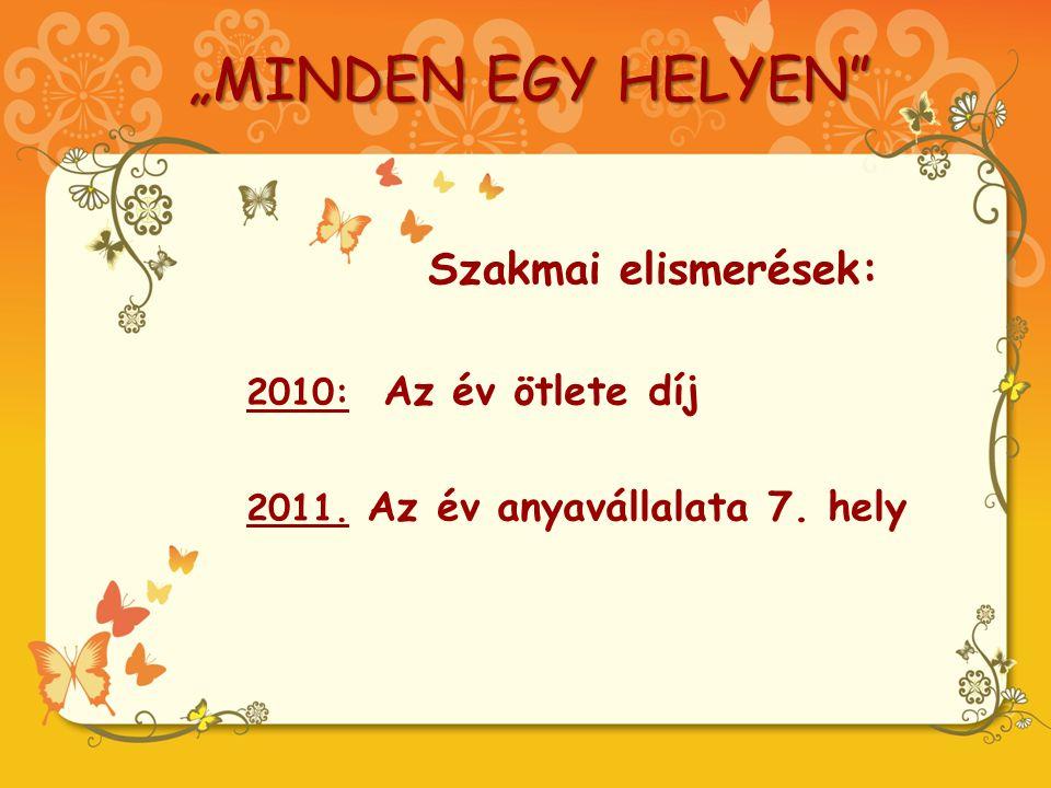 """""""MINDEN EGY HELYEN Szakmai elismerések: 2010: Az év ötlete díj 2011. Az év anyavállalata 7. hely"""