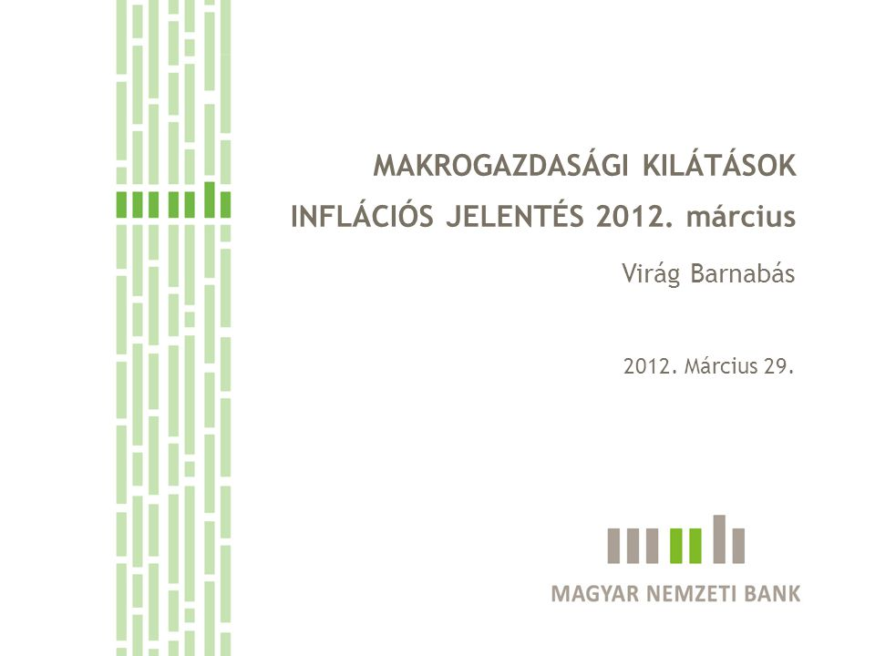 MAKROGAZDASÁGI KILÁTÁSOK INFLÁCIÓS JELENTÉS 2012. március Virág Barnabás 2012. Március 29.