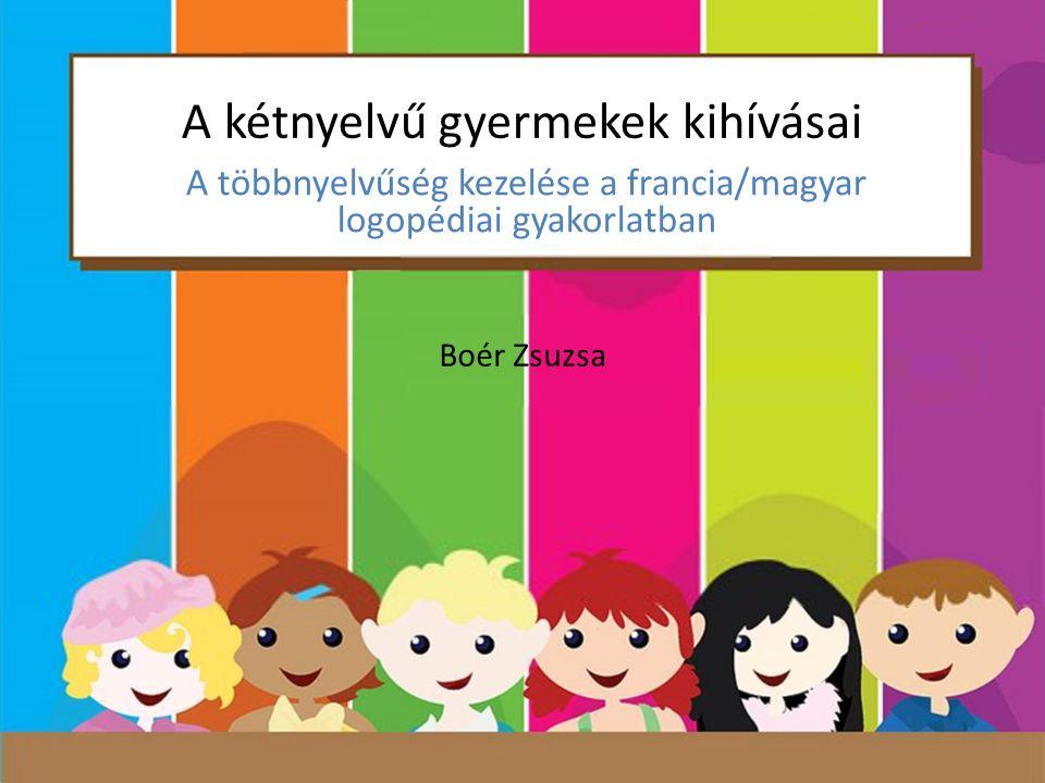 A kétnyelvű gyermekek kihívásai A többnyelvűség kezelése a francia/magyar logopédiai gyakorlatban Boér Zsuzsa