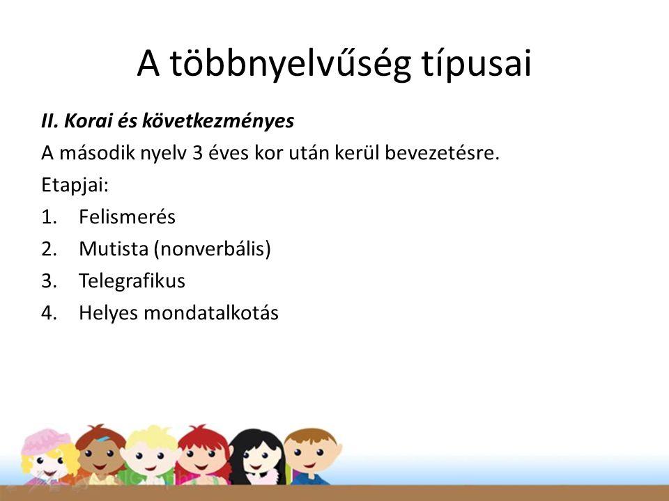 A többnyelvűség típusai II. Korai és következményes A második nyelv 3 éves kor után kerül bevezetésre. Etapjai: 1.Felismerés 2.Mutista (nonverbális) 3