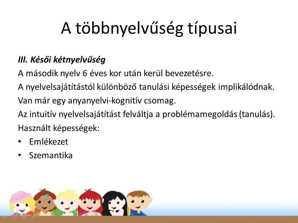 III. Késői kétnyelvűség A második nyelv 6 éves kor után kerül bevezetésre. A nyelvelsajátítástól különböző tanulási képességek implikálódnak. Van már