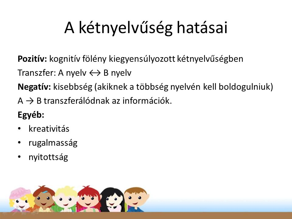 A kétnyelvűség hatásai Pozitív: kognitív fölény kiegyensúlyozott kétnyelvűségben Transzfer: A nyelv ↔ B nyelv Negatív: kisebbség (akiknek a többség nyelvén kell boldogulniuk) A → B transzferálódnak az információk.