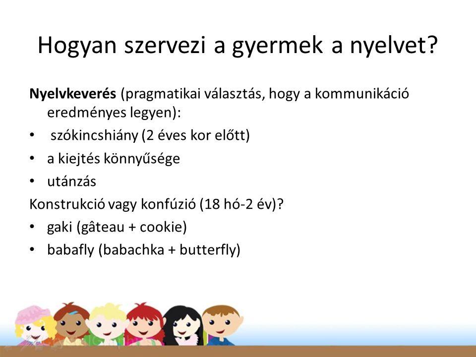 Hogyan szervezi a gyermek a nyelvet? Nyelvkeverés (pragmatikai választás, hogy a kommunikáció eredményes legyen): • szókincshiány (2 éves kor előtt) •