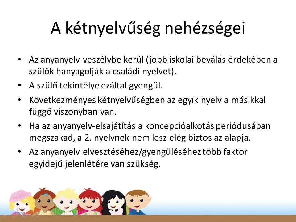 A kétnyelvűség nehézségei • Az anyanyelv veszélybe kerül (jobb iskolai beválás érdekében a szülők hanyagolják a családi nyelvet).