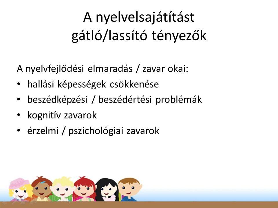 A nyelvelsajátítást gátló/lassító tényezők A nyelvfejlődési elmaradás / zavar okai: • hallási képességek csökkenése • beszédképzési / beszédértési problémák • kognitív zavarok • érzelmi / pszichológiai zavarok