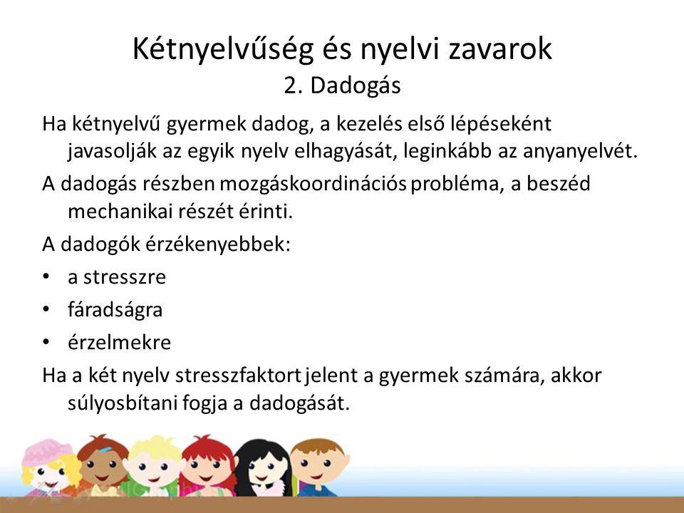 Kétnyelvűség és nyelvi zavarok 2. Dadogás Ha kétnyelvű gyermek dadog, a kezelés első lépéseként javasolják az egyik nyelv elhagyását, leginkább az any
