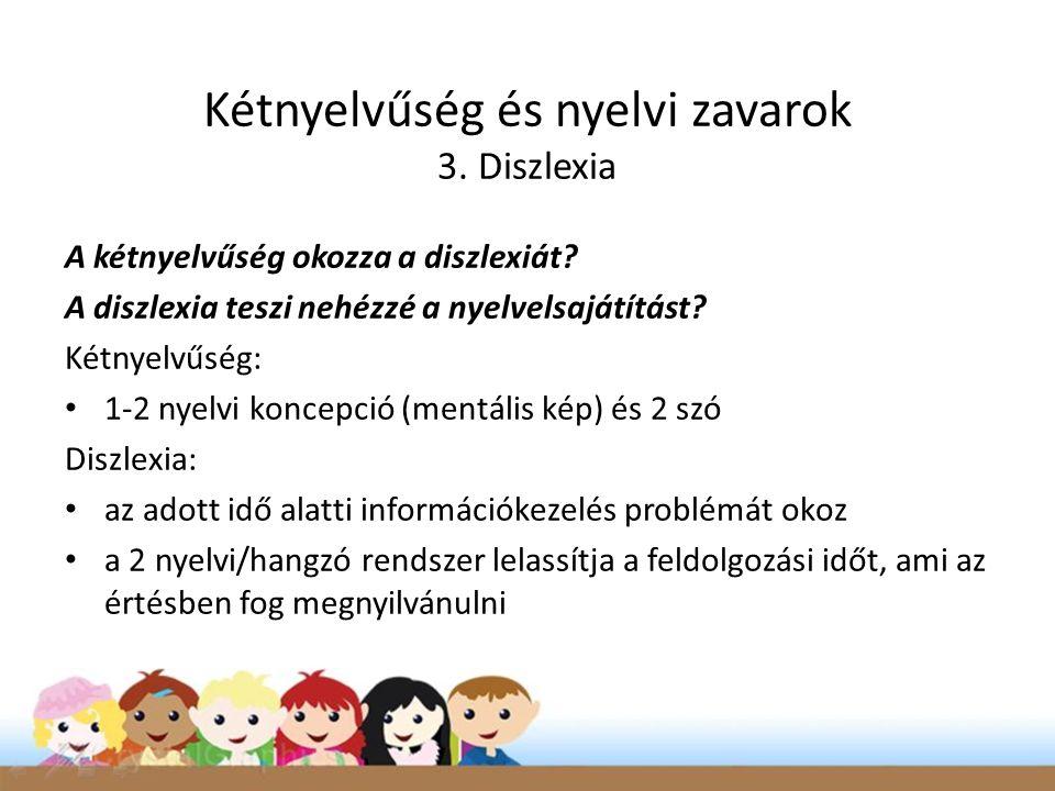 Kétnyelvűség és nyelvi zavarok 3. Diszlexia A kétnyelvűség okozza a diszlexiát? A diszlexia teszi nehézzé a nyelvelsajátítást? Kétnyelvűség: • 1-2 nye