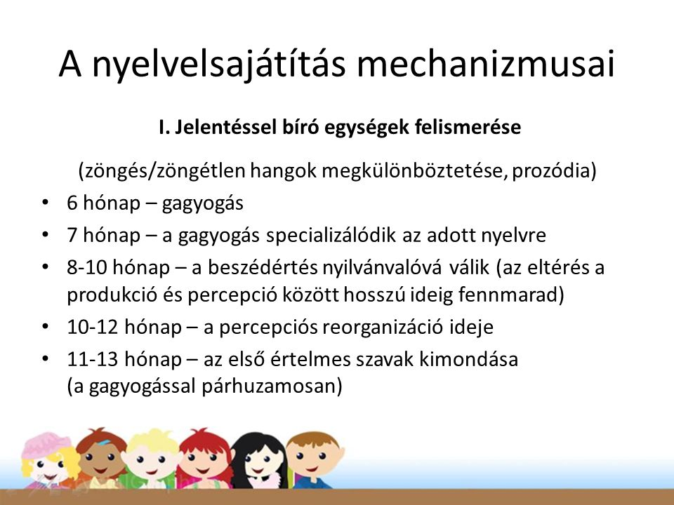 A nyelvelsajátítás mechanizmusai I. Jelentéssel bíró egységek felismerése (zöngés/zöngétlen hangok megkülönböztetése, prozódia) • 6 hónap – gagyogás •