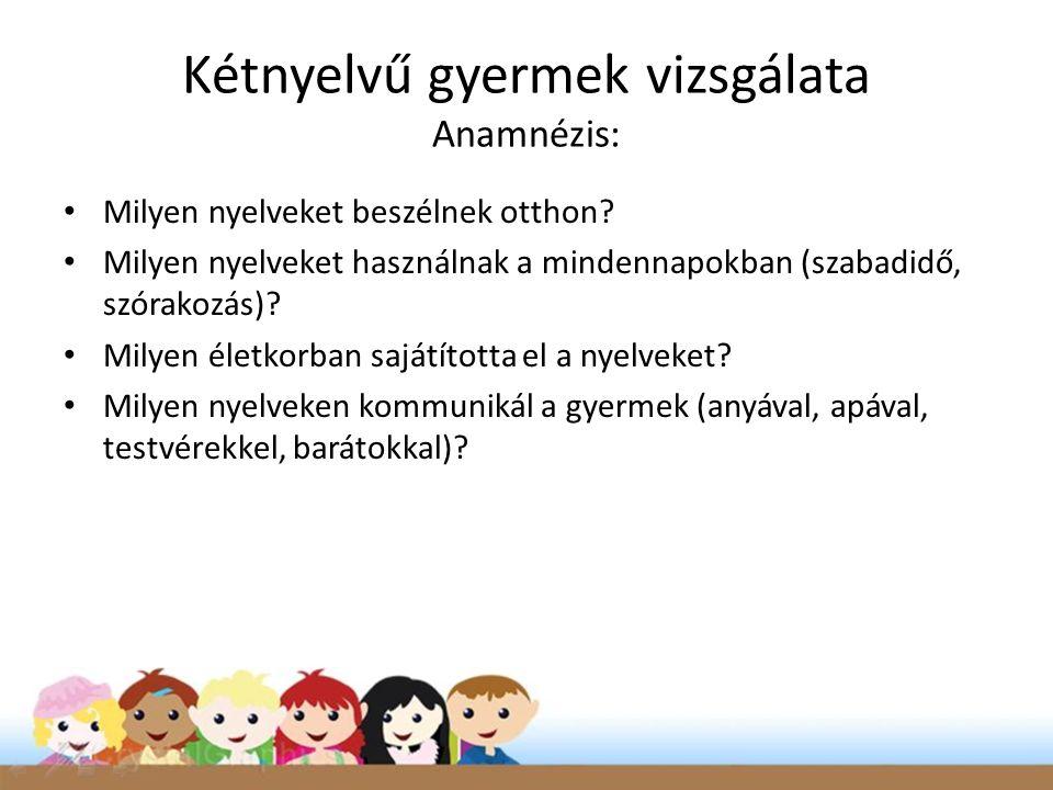 Kétnyelvű gyermek vizsgálata Anamnézis: • Milyen nyelveket beszélnek otthon? • Milyen nyelveket használnak a mindennapokban (szabadidő, szórakozás)? •